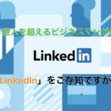 世界で6億人を超えるビジネスマンが使うSNS「LinkedIn」をご存知ですか?