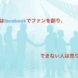集客できる人はfacebookでファンを創り、できない人は売り込みをする。