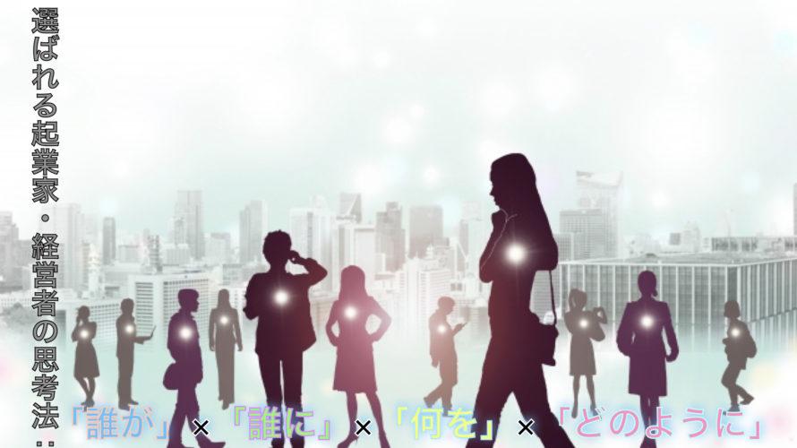 選ばれる起業家・経営者の思考法:「誰が」×「誰に」×「何を」×「どのように」