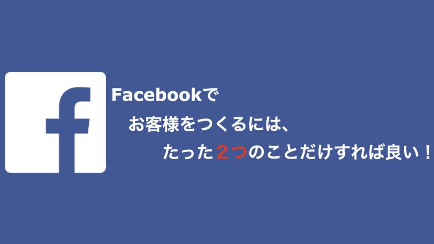 Facebookでお客様をつくるには、たった2つのことだけすれば良い!